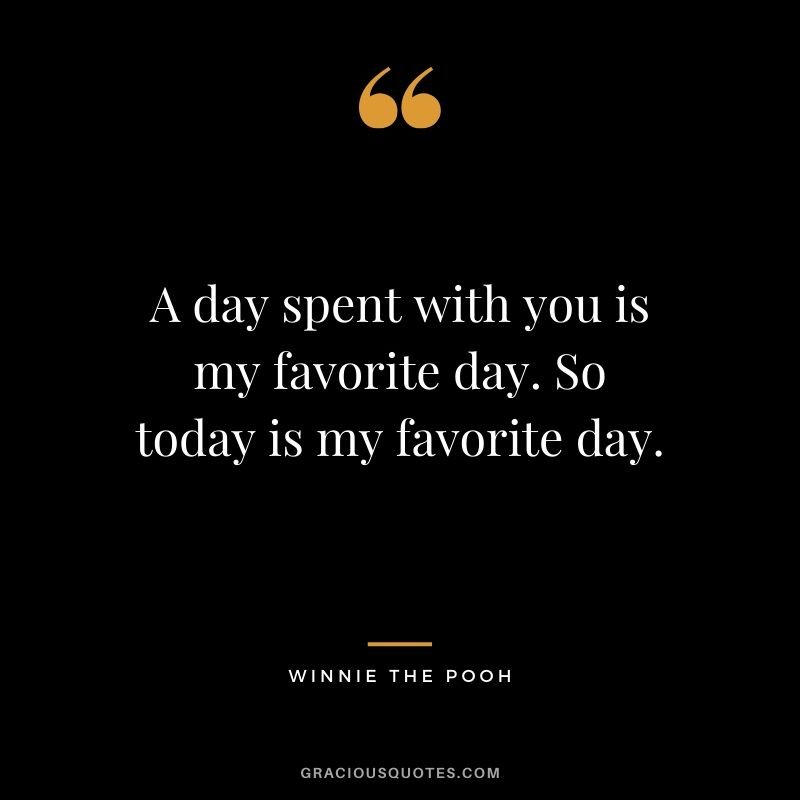 A day spent with you is my favorite day. So today is my favorite day. - Winnie The Pooh #winniethepooh #quotes #disney