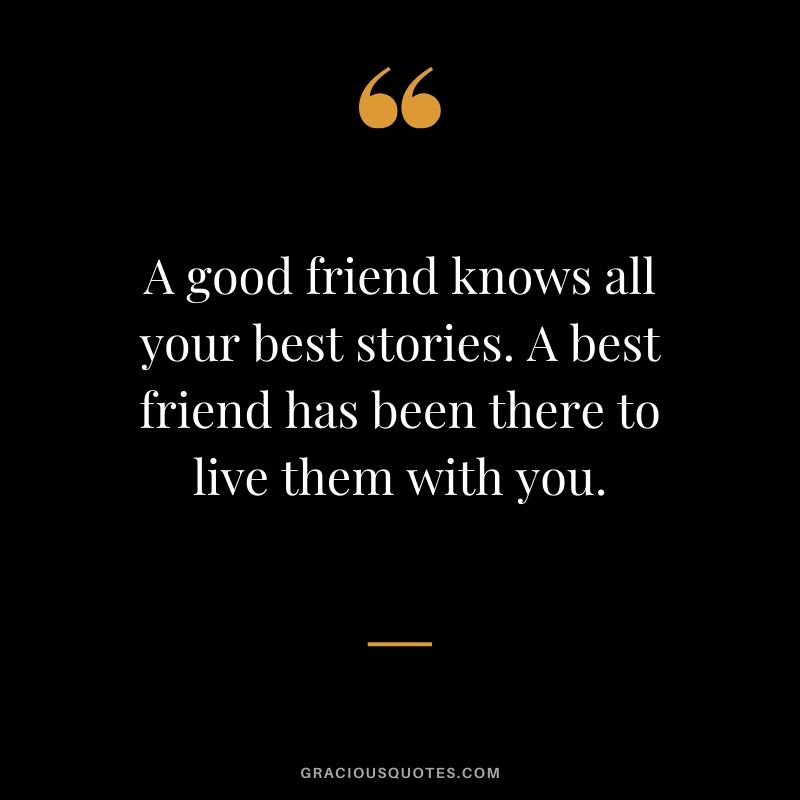 A good friend knows all your best stories. A best friend has been there to live them with you. #friendship #friends #quotes #memories