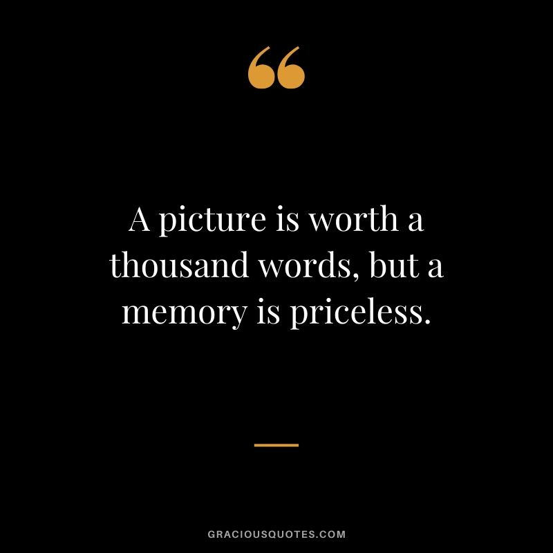A picture is worth a thousand words, but a memory is priceless. #quotes #memories