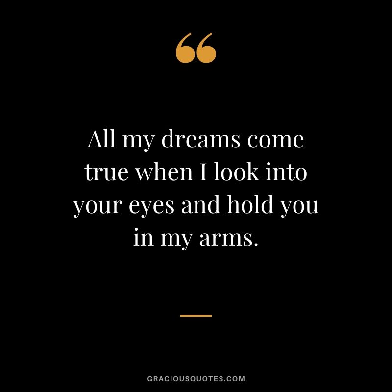 All my dreams come true when I look into your eyes and hold you in my arms. - Romantic Love Quote