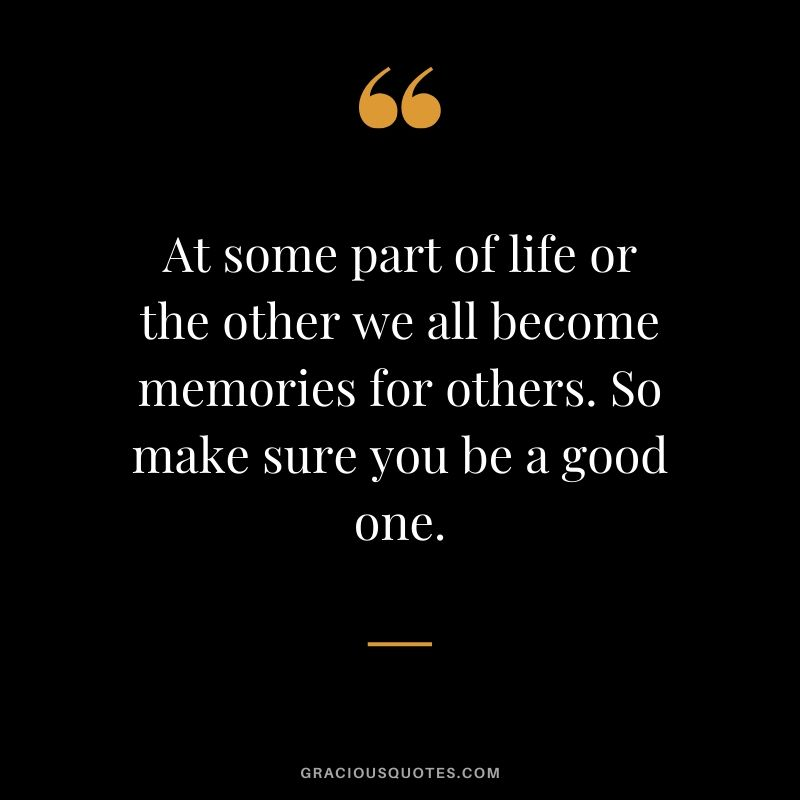 At some part of life or the other, we all become memories for others. So make sure you be a good one. #quotes #memories