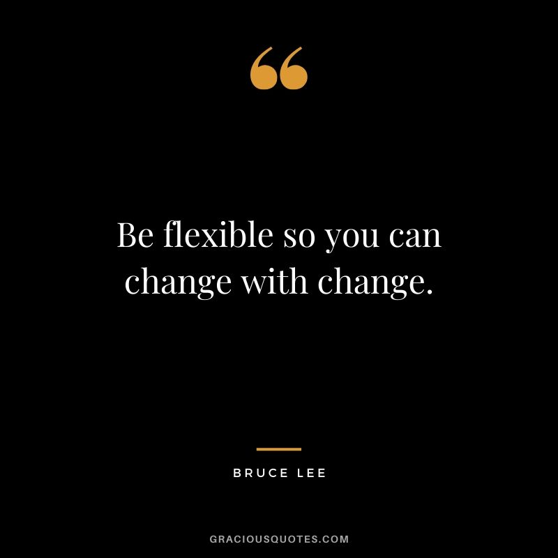 Be flexible so you can change with change. - Bruce Lee