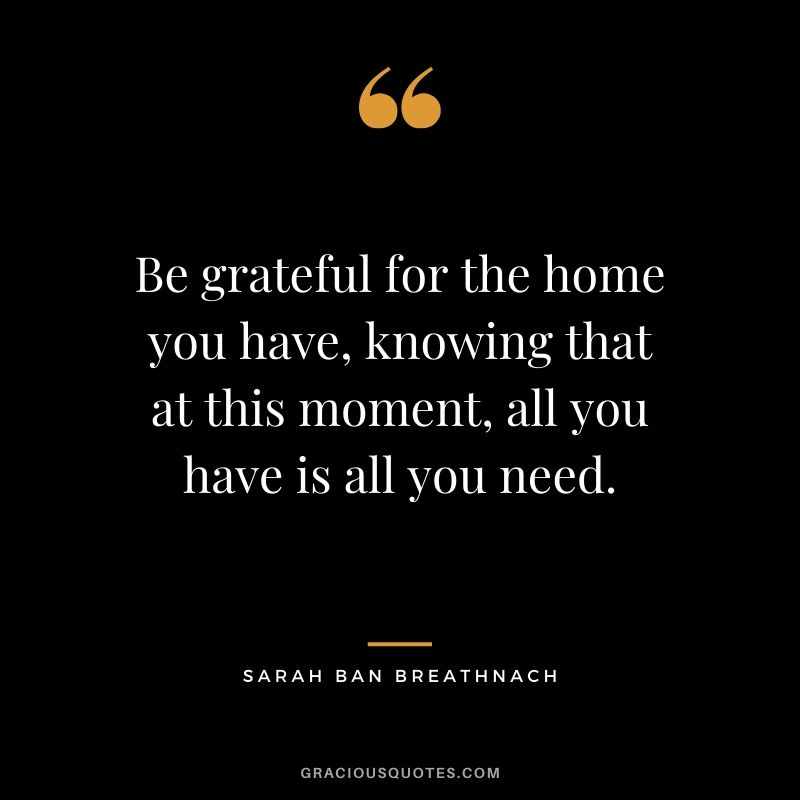 Be grateful for the home you have, knowing that at this moment, all you have is all you need. - Sarah Ban Breathnach #family #quotes