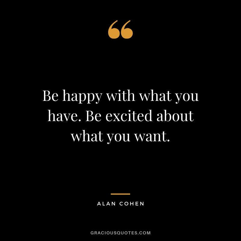 Be happy with what you have. Be excited about what you want. - Alan Cohen #happiness #quotes