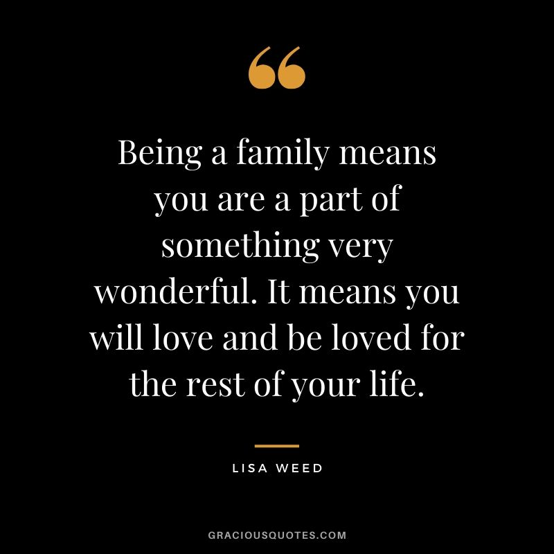 Being a family means you are a part of something very wonderful. It means you will love and be loved for the rest of your life. - Lisa Weed #family #quotes
