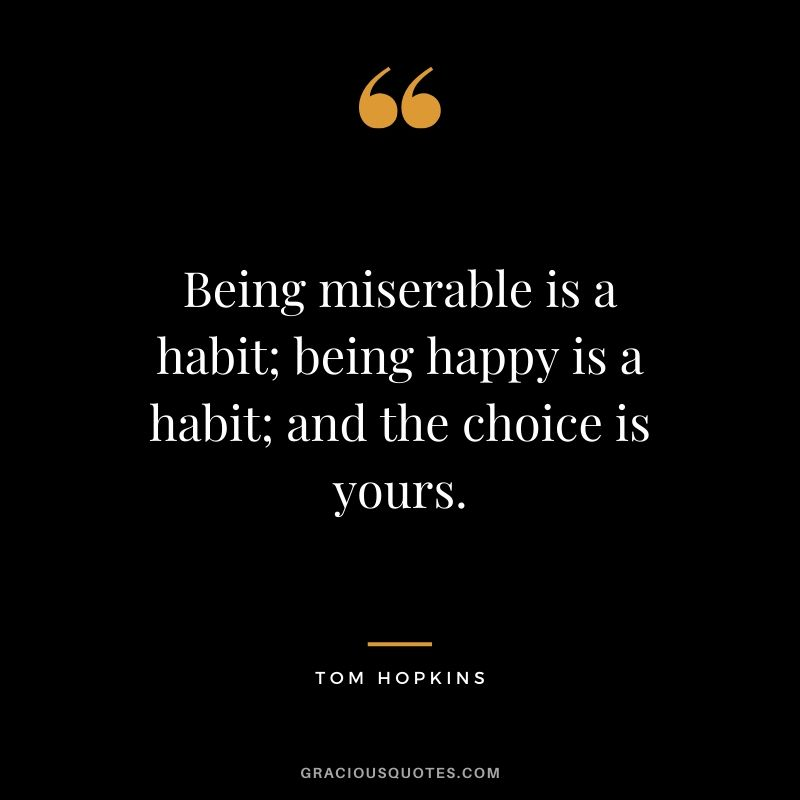 Being miserable is a habit; being happy is a habit; and the choice is yours. - Tom Hopkins
