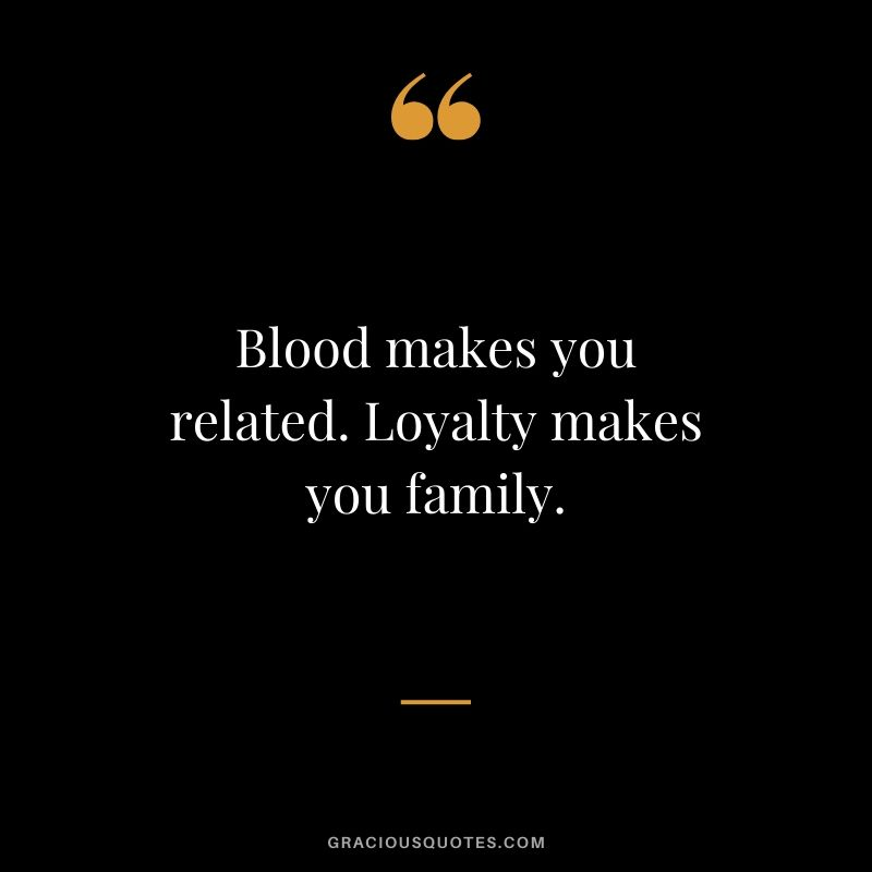 Blood makes you related. Loyalty makes you family. #family #quotes
