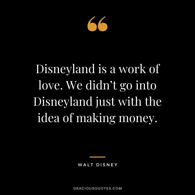 Disneyland is a work of love. We didn't go into Disneyland just with the idea of making money. - Walt Disney #money #quotes #success #waltdisney