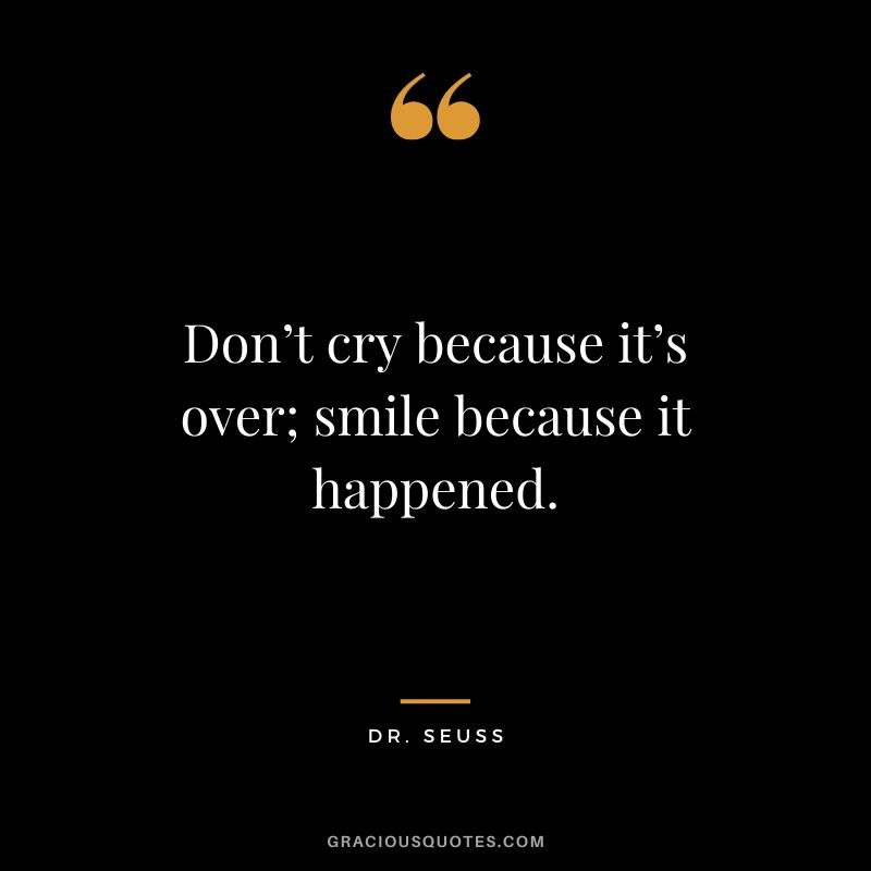 Don't cry because it's over; smile because it happened. - Dr. Seuss #love #quotes #memories