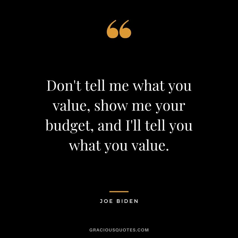 Don't tell me what you value, show me your budget, and I'll tell you what you value. - Joe Biden #money #quotes #success