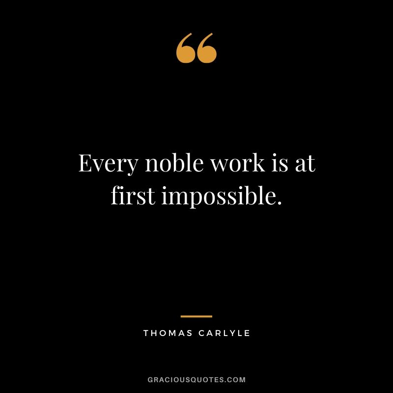 Every noble work is at first impossible - Thomas Carlyle