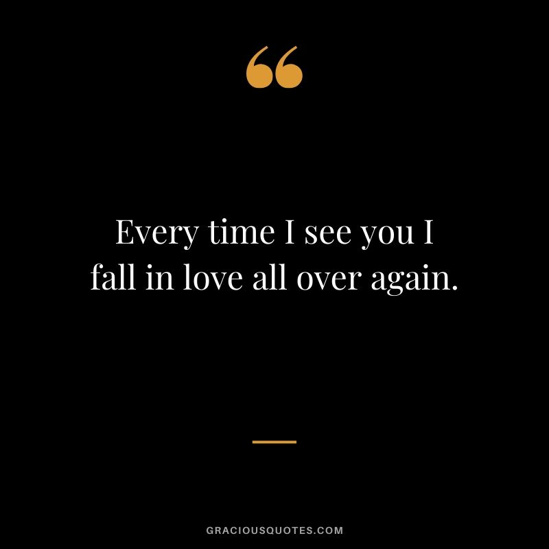 Every time I see you I fall in love all over again. - Love Quotes to Say to her