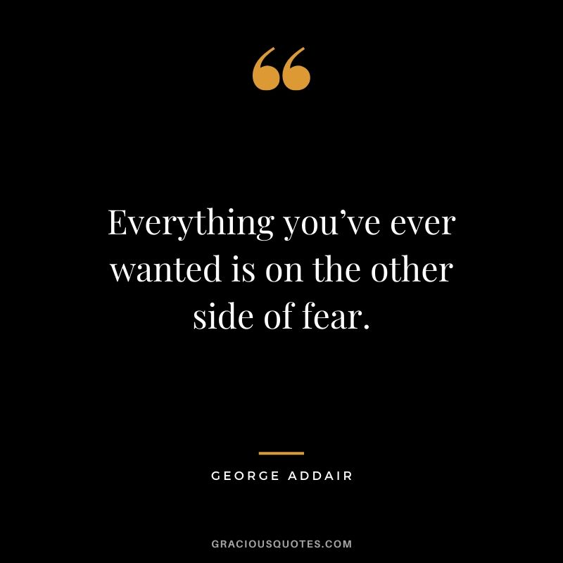 Everything you've ever wanted is on the other side of fear. - George Addair #success #quotes #life #successquotes