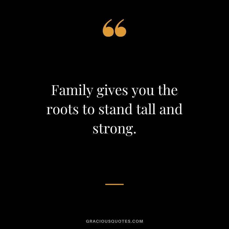 Family gives you the roots to stand tall and strong. #family #quotes