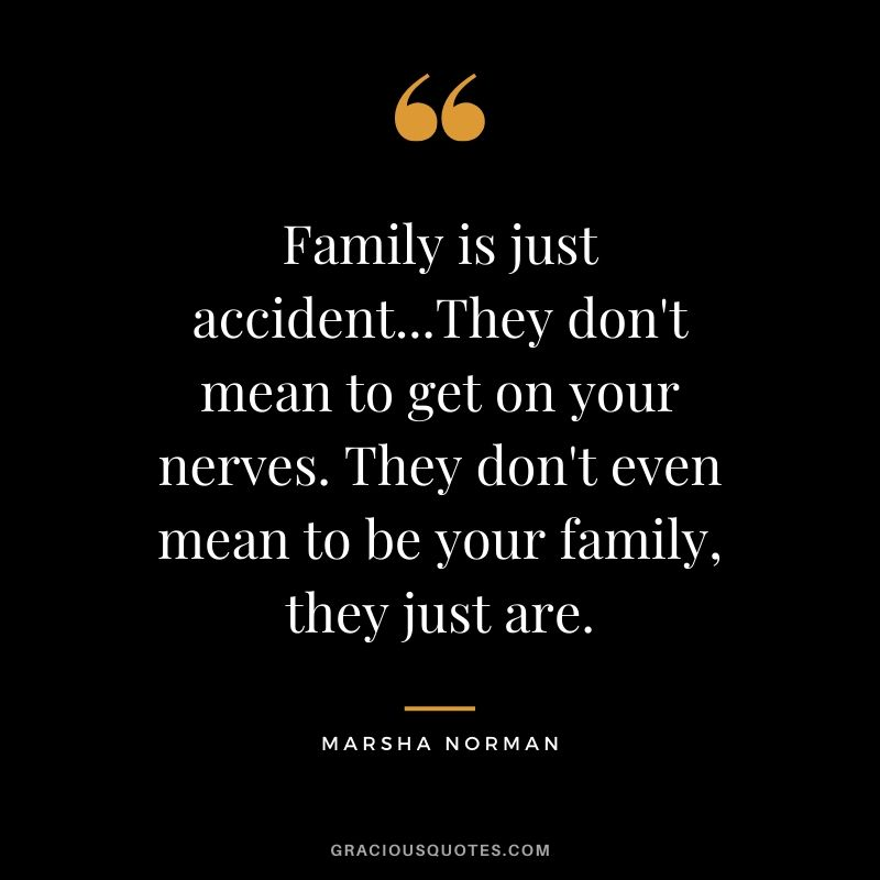 Family is just accident...They don't mean to get on your nerves. They don't even mean to be your family, they just are. - Marsha Norman #family #quotes
