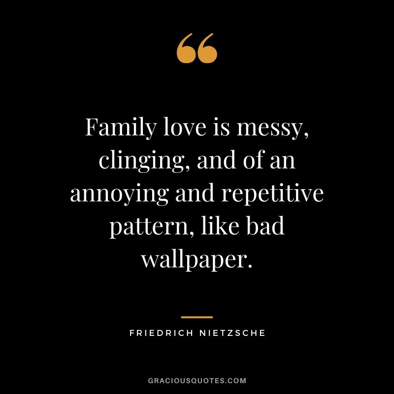 Family love is messy, clinging, and of an annoying and repetitive pattern, like bad wallpaper. - Friedrich Nietzsche #family #quotes