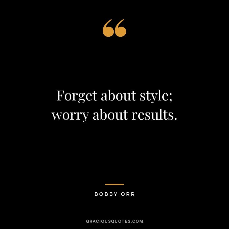 Forget about style; worry about results. - Bobby Orr