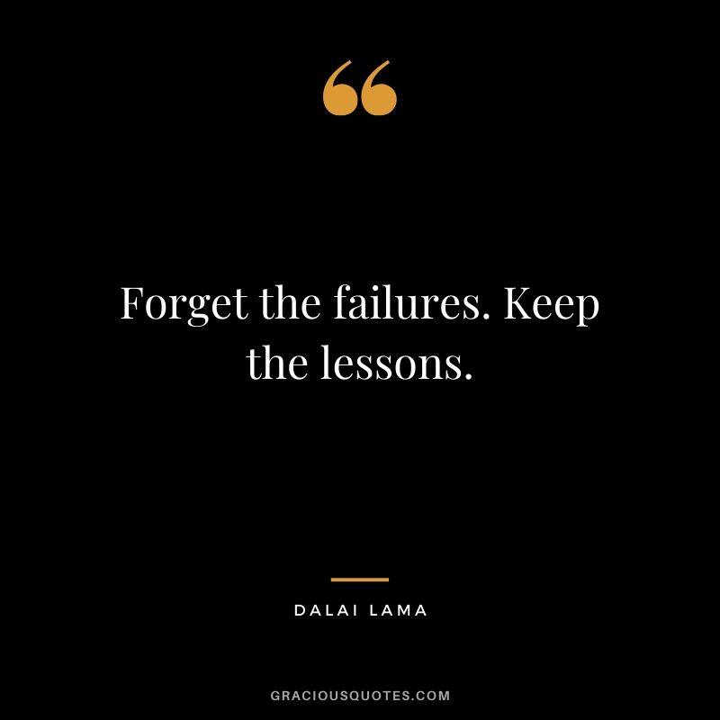 Forget the failures. Keep the lessons. - Dalai Lama