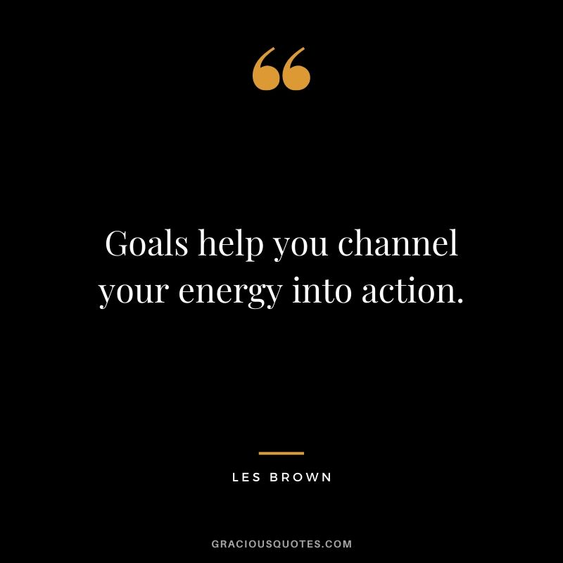 Goals help you channel your energy into action. - Les Brown