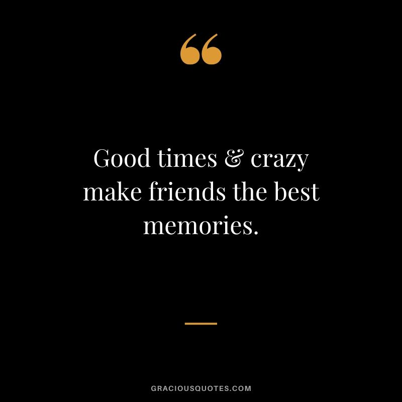 Good times & crazy make friends the best memories. #friendship #friends #quotes #memories