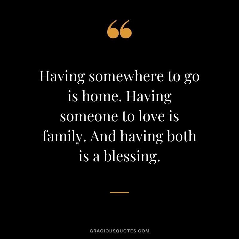 Having somewhere to go is home. Having someone to love is family. And having both is a blessing. #family #quotes