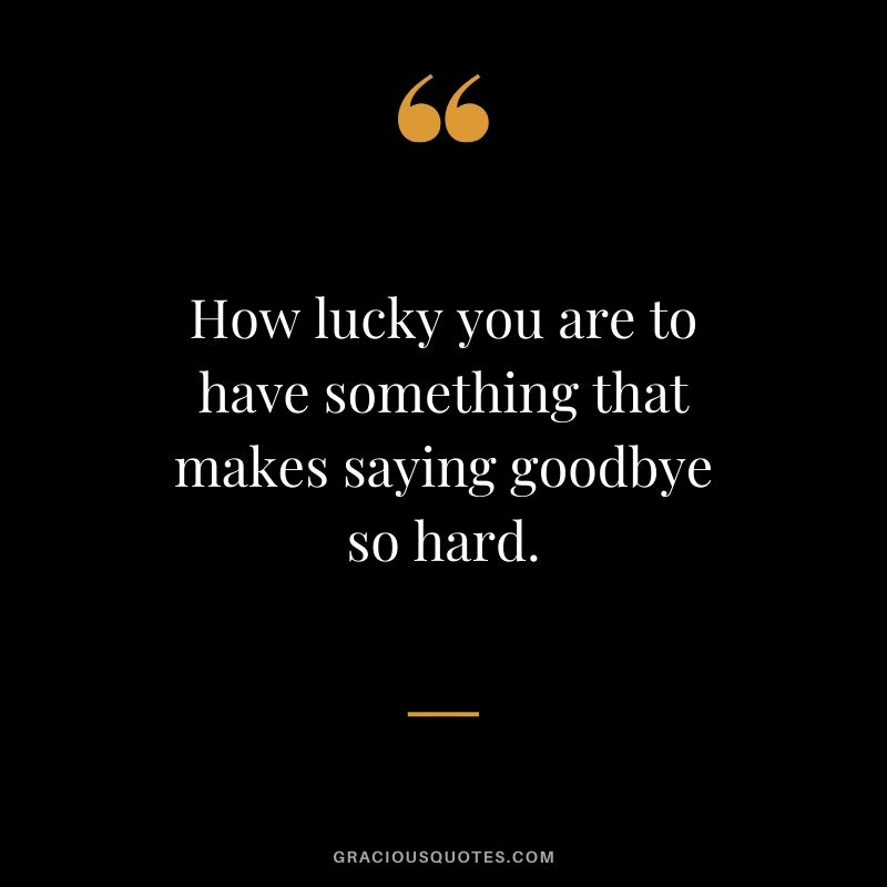 How lucky you are to have something that makes saying goodbye so hard. #love #quotes #memories
