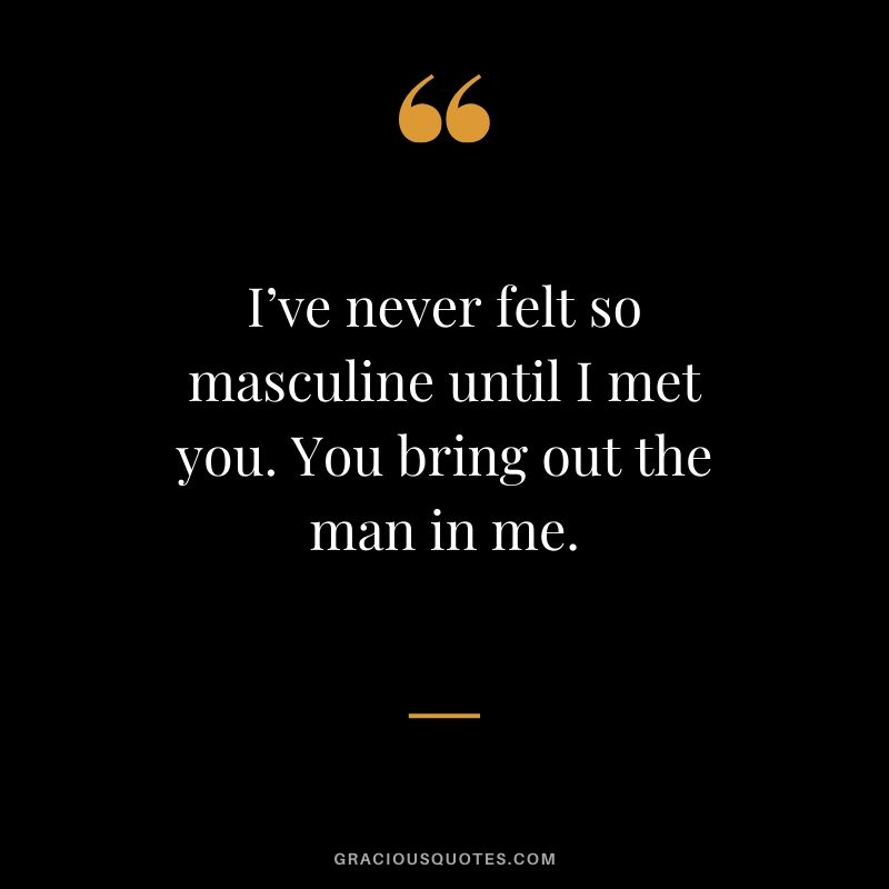 I've never felt so masculine until I met you. You bring out the man in me. - Love quote to say to HER