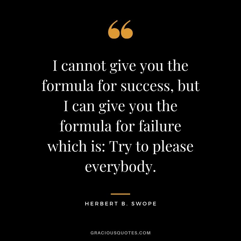 I cannot give you the formula for success, but I can give you the formula for failure which is, Try to please everybody. - Herbert B. Swope #success #quotes #life #successquotes