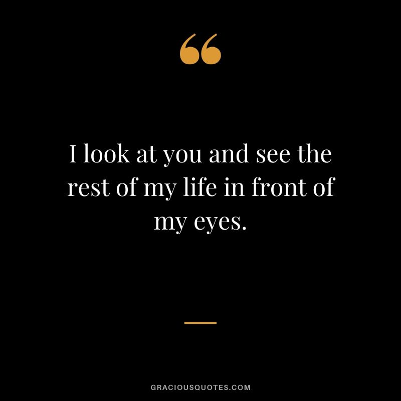 I look at you and see the rest of my life in front of my eyes. - Romantic Love Quote