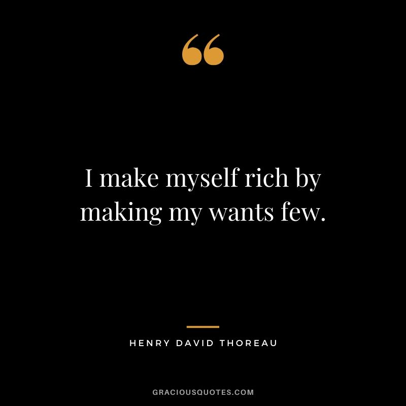 I make myself rich by making my wants few. - Henry David Thoreau #money #quotes #success