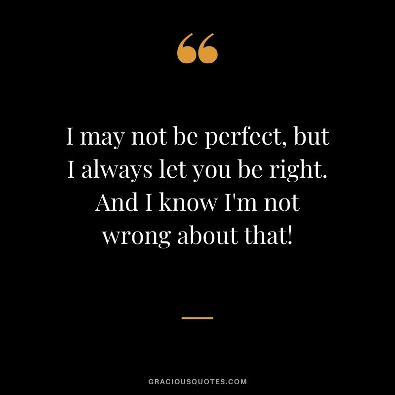 I may not be perfect, but I always let you be right. And I know I'm not wrong about that! - Romantic Love Quote