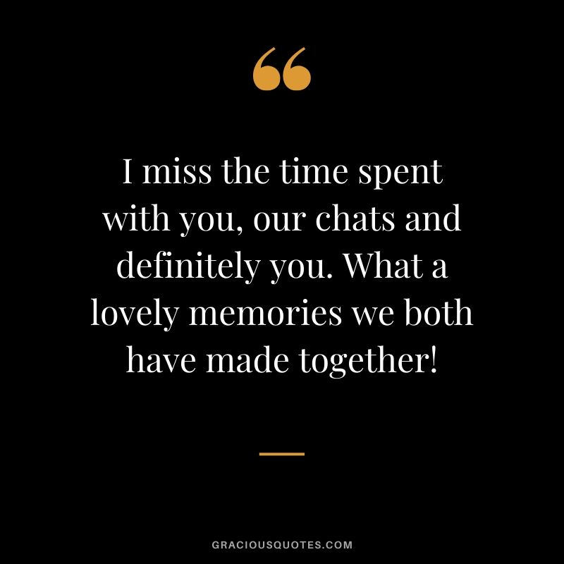 I miss the time spent with you, our chats and definitely you. What a lovely memories we both have made together! #love #quotes #memories