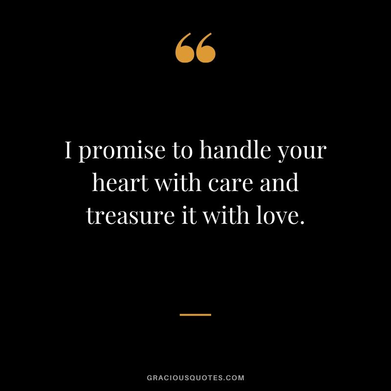 I promise to handle your heart with care and treasure it with love. - Romantic Love Quote