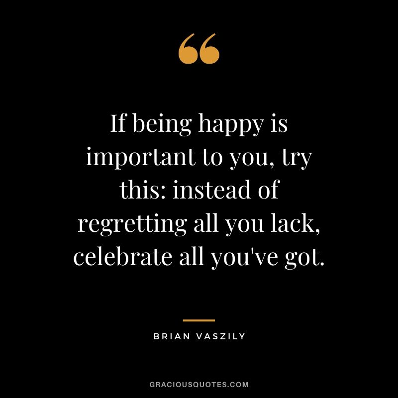 If being happy is important to you, try this instead of regretting all you lack, celebrate all you've got. - Brian Vaszily #happiness #quotes