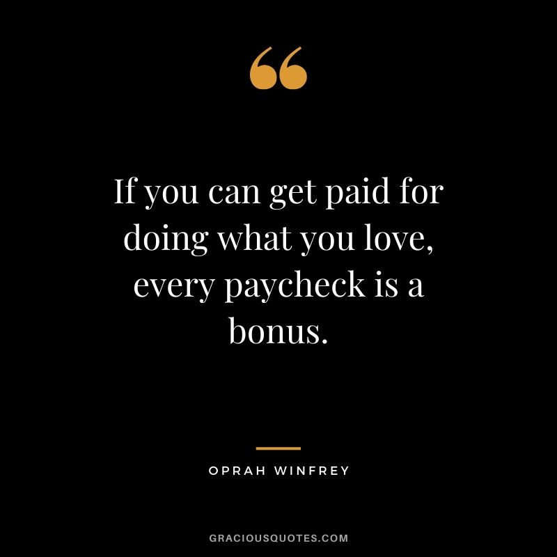 If you can get paid for doing what you love, every paycheck is a bonus. - Oprah Winfrey #money #quotes #success #oprahwinfrey