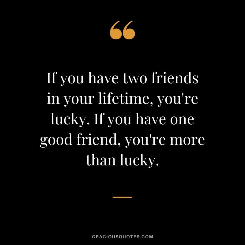 If you have two friends in your lifetime, you're lucky. If you have one good friend, you're more than lucky. #friendship #friends #quotes #memories