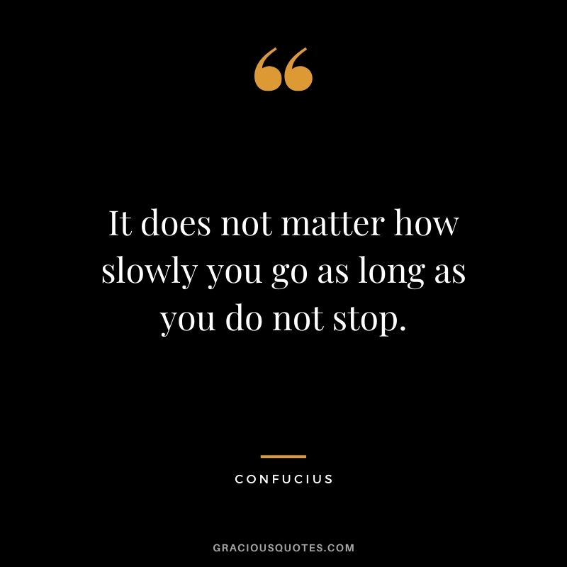 It does not matter how slowly you go as long as you do not stop. - Confucius #success #quotes #life #successquotes