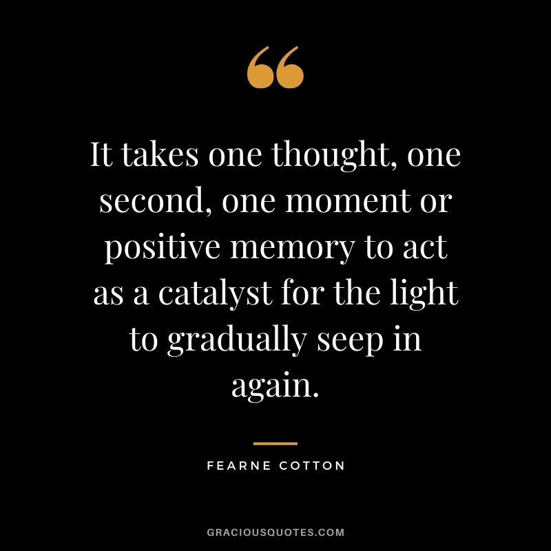 It takes one thought, one second, one moment or positive memory to act as a catalyst for the light to gradually seep in again. - Fearne Cotton #quotes #memories