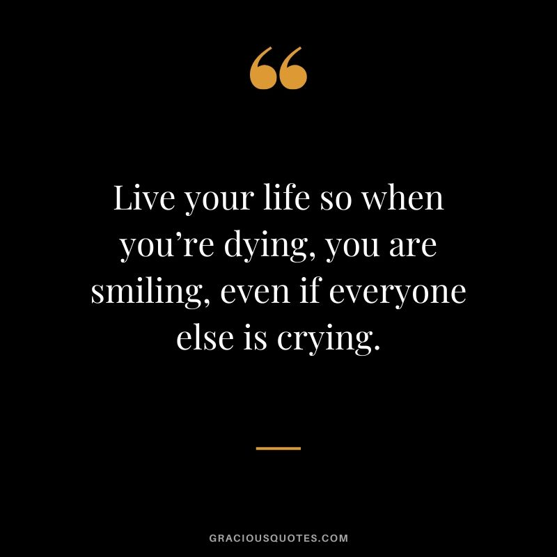 Live your life so when you're dying, you are smiling, even if everyone else is crying. #quotes #memories