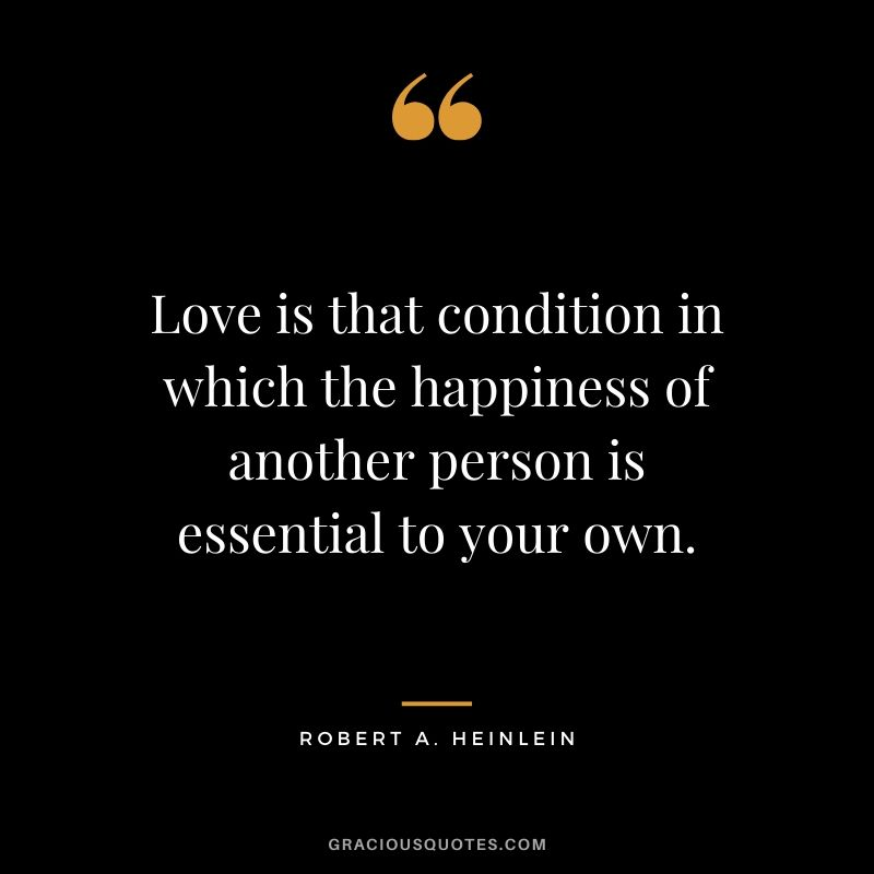 Love is that condition in which the happiness of another person is essential to your own. - Robert A. Heinlein #happiness #quotes