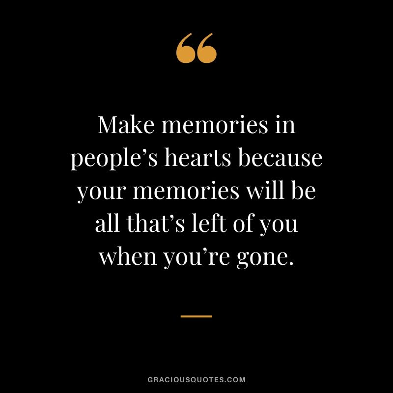 Make memories in people's hearts because your memories will be all that's left of you when you're gone. #quotes #memories