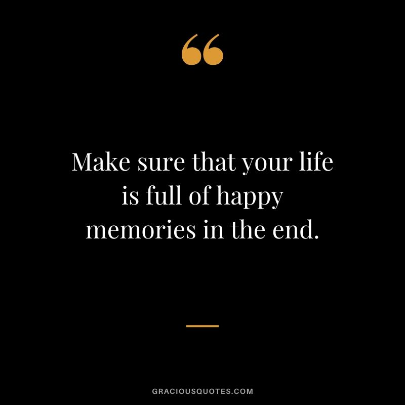 Make sure that your life is full of happy memories in the end. #quotes #memories