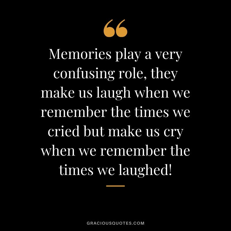 Memories play a very confusing role, they make us laugh when we remember the times we cried but make us cry when we remember the times we laughed! #quotes #memories