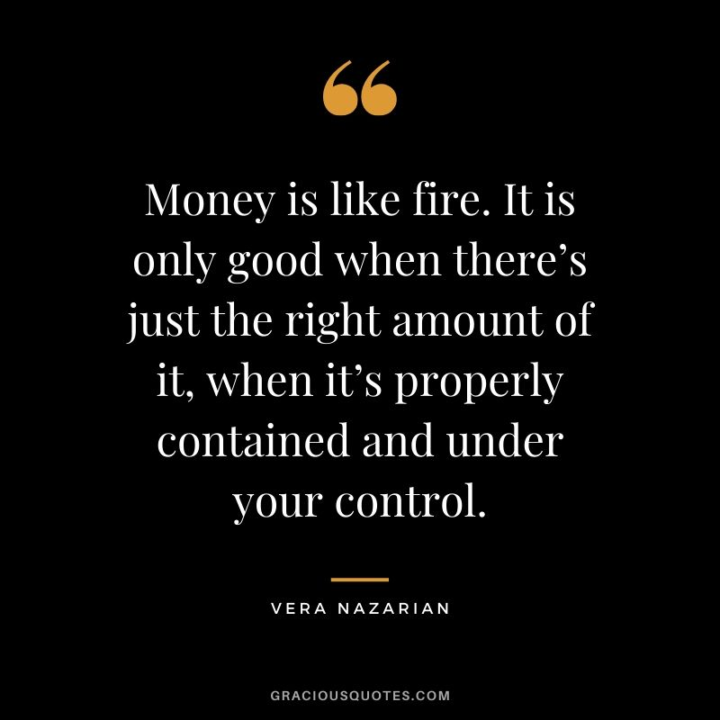 Money is like fire. It is only good when there's just the right amount of it, when it's properly contained and under your control. - Vera Nazarian #money #quotes #success