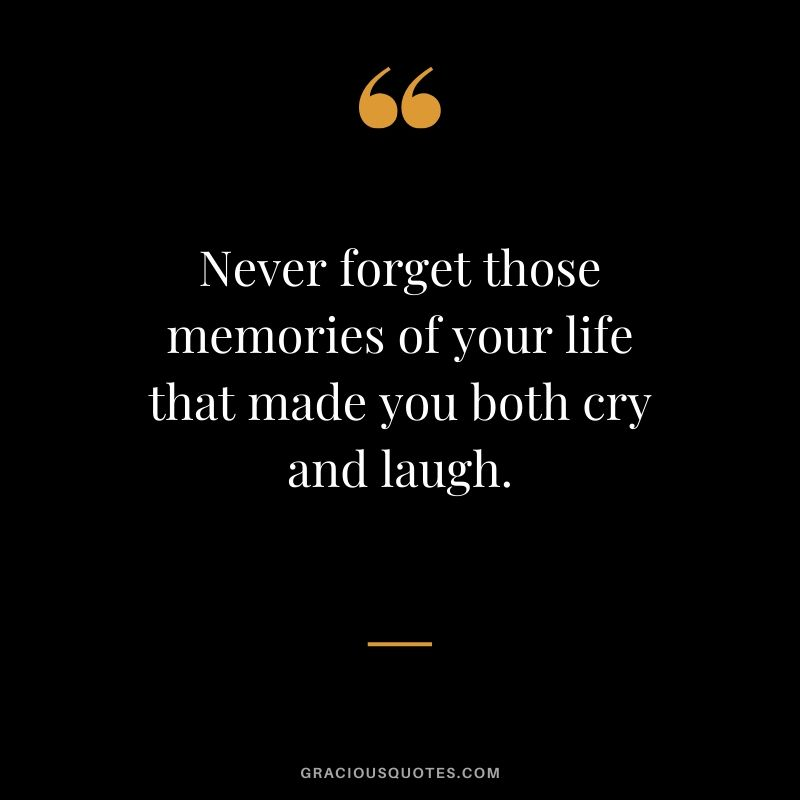Never forget those memories of your life that made you both cry and laugh. #quotes #memories