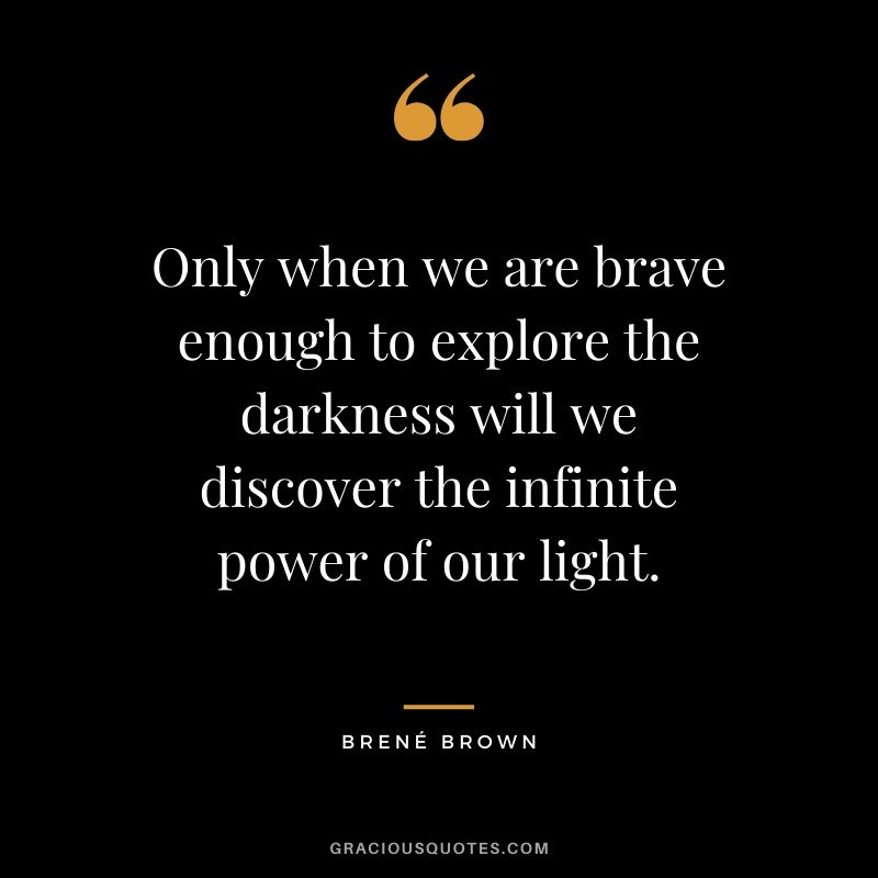 Only when we are brave enough to explore the darkness will we discover the infinite power of our light. - Brene Brown #christianquotes