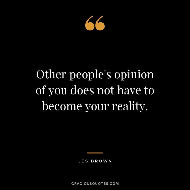 Other people's opinion of you does not have to become your reality. - Les Brown