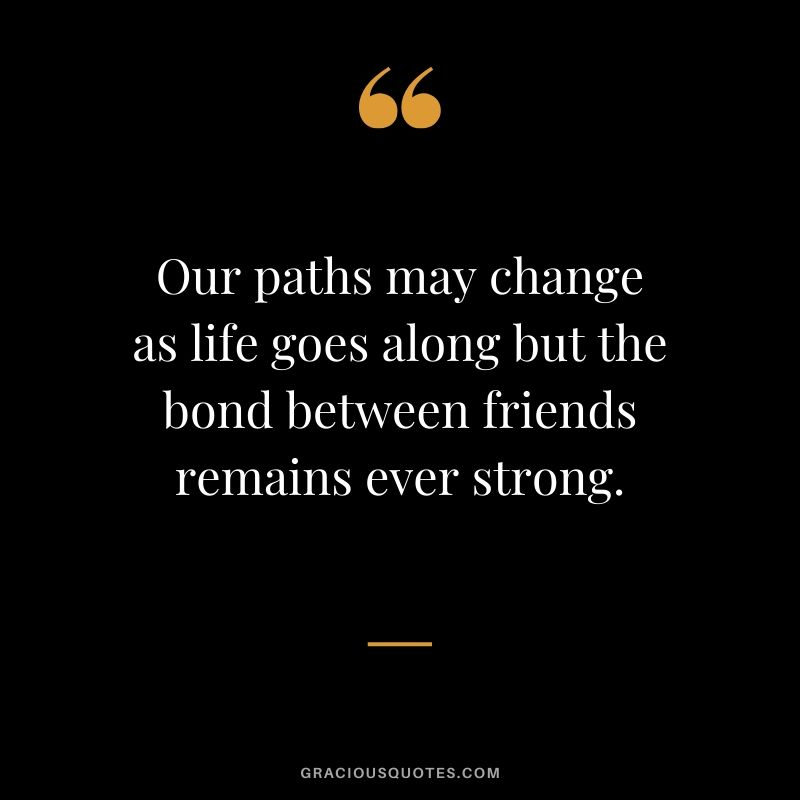 Our paths may change as life goes along but the bond between friends remains ever strong. #friendship #friends #quotes #memories