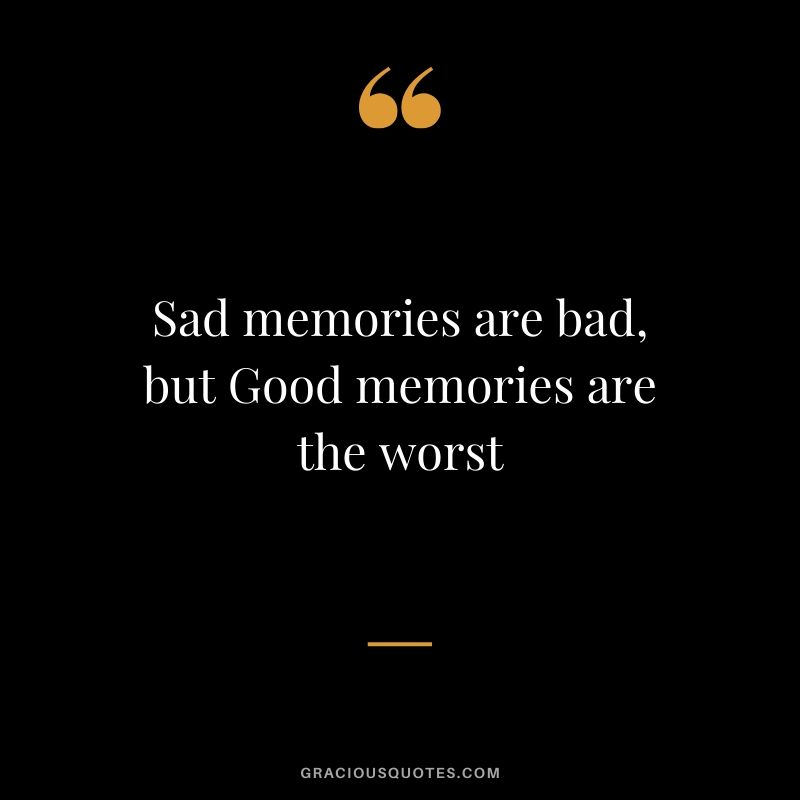 Sad memories are bad, but Good memories are the worst #sad #memory #quotes