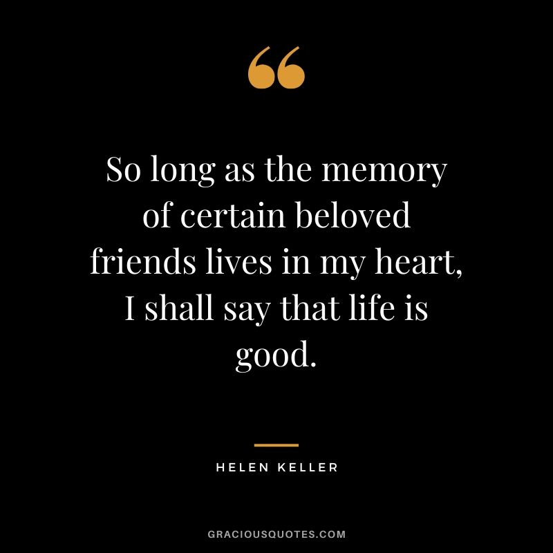 So long as the memory of certain beloved friends lives in my heart, I shall say that life is good. - Helen Keller #friendship #friends #quotes #memories